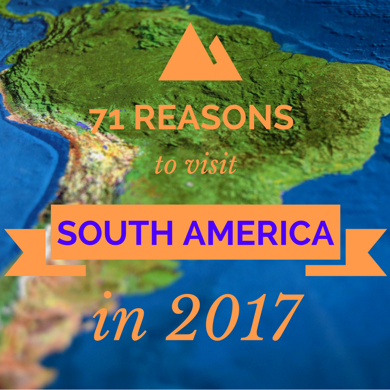 71 reasons to visit south america in 2017 travel adventure