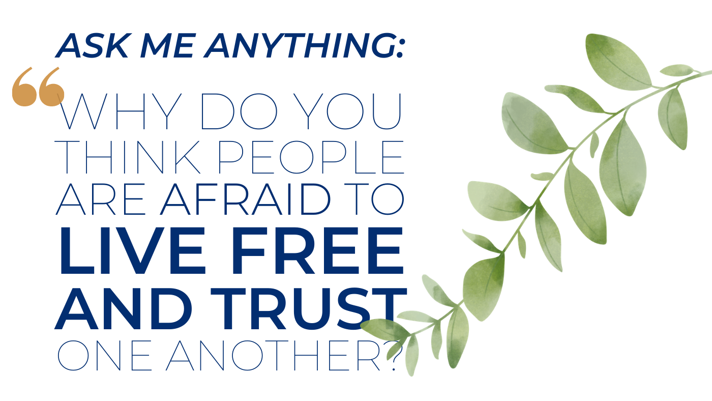 ask me anything Why do you think people are afraid to live free and trust one another